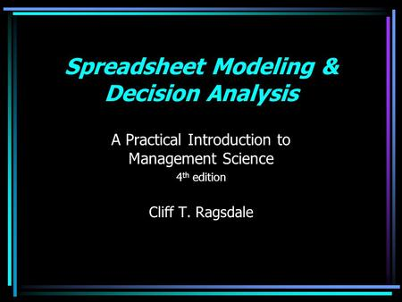 Spreadsheet Modeling & Decision Analysis A Practical Introduction to Management Science 4 th edition Cliff T. Ragsdale.