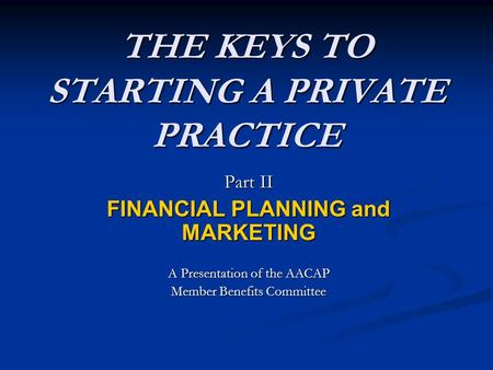 THE KEYS TO STARTING A PRIVATE PRACTICE Part II FINANCIAL PLANNING and MARKETING A Presentation of the AACAP Member Benefits Committee.