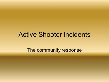 Active Shooter Incidents The community response. o Within the span of 16 minutes, the gunman killed 13 people and wounded 21 others. A savage act of domestic.