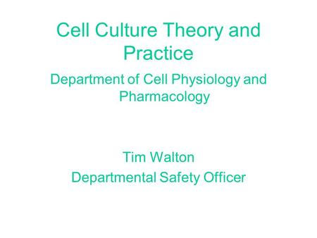 Cell Culture Theory and Practice Department of Cell Physiology and Pharmacology Tim Walton Departmental Safety Officer.