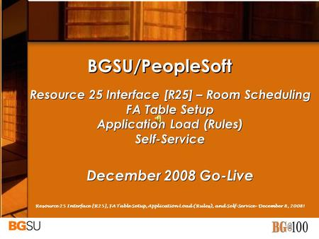 BGSU/PeopleSoft Resource 25 Interface [R25] – Room Scheduling FA Table Setup Application Load (Rules) Self-Service December 2008 Go-Live Resource 25 Interface.