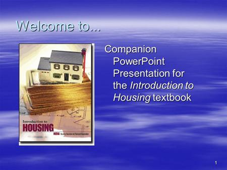 1 Welcome to... Companion PowerPoint Presentation for the Introduction to Housing textbook.