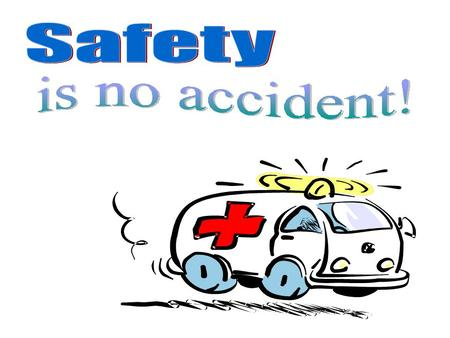 Remember… Accidents can happen anywhere! YOU are responsible to keep our learning and working environment safe!