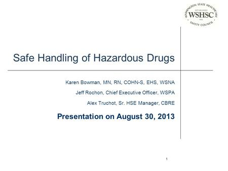 1 Safe Handling of Hazardous Drugs Karen Bowman, MN, RN, COHN-S, EHS, WSNA Jeff Rochon, Chief Executive Officer, WSPA Alex Truchot, Sr. HSE Manager, CBRE.