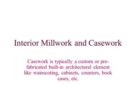 Interior Millwork and Casework Casework is typically a custom or pre- fabricated built-in architectural element like wainscoting, cabinets, counters, book.