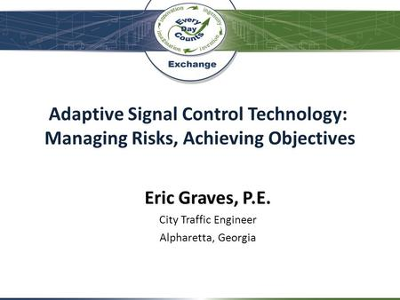Adaptive Signal Control Technology: Managing Risks, Achieving Objectives Eric Graves, P.E. City Traffic Engineer Alpharetta, Georgia.