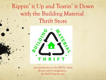 Rippin it Up and Tearin it Down with the Building Material Thrift Store An introduction to the BMTS, where all you need is imagination… the BMTS has the.