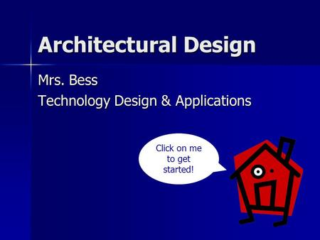 Architectural Design Mrs. Bess Technology Design & Applications Click on me to get started!