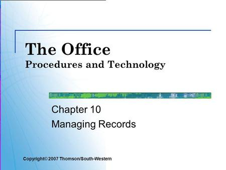 The Office Procedures and Technology Chapter 10 Managing Records Copyright© 2007 Thomson/South-Western.