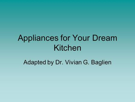 Appliances for Your Dream Kitchen Adapted by Dr. Vivian G. Baglien.