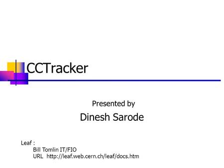CCTracker Presented by Dinesh Sarode Leaf : Bill Tomlin IT/FIO URL