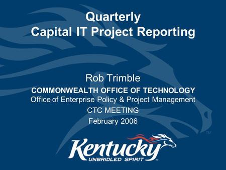 Quarterly Capital IT Project Reporting Rob Trimble COMMONWEALTH OFFICE OF TECHNOLOGY Office of Enterprise Policy & Project Management CTC MEETING February.