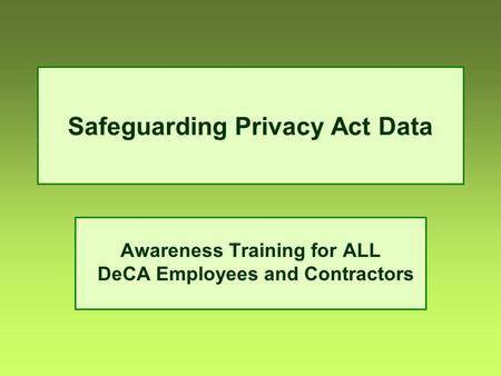 Safeguarding Privacy Act Data Awareness Training for ALL DeCA Employees and Contractors.