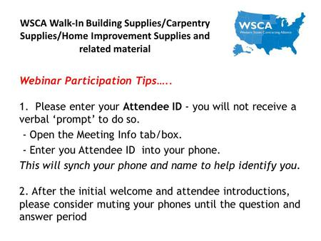 WSCA Walk-In Building Supplies/Carpentry Supplies/Home Improvement Supplies and related material Webinar Participation Tips….. 1. Please enter your Attendee.