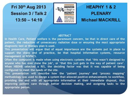 HEAPHY 1 & 2 PLENARY Michael MACKRILL Fri 30 th Aug 2013 Session 3 / Talk 2 13:50 – 14:10 ABSTRACT In Health Care, Patient welfare is the paramount concern,