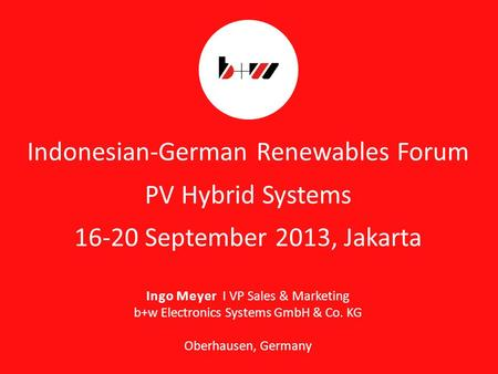 Page 1 Indonesian-German Renewables Forum PV Hybrid Systems 16-20 September 2013, Jakarta Ingo Meyer I VP Sales & Marketing b+w Electronics Systems GmbH.