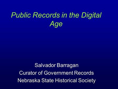 Salvador Barragan Curator of Government Records Nebraska State Historical Society Public Records in the Digital Age.