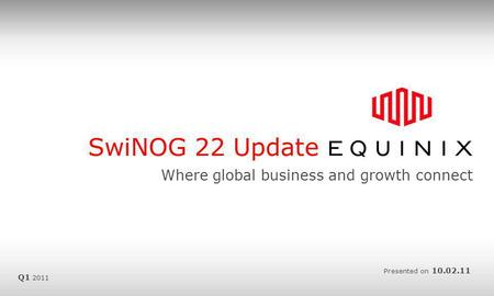SwiNOG 22 Update Where global business and growth connect Presented on 10.02.11 Q1 2011.
