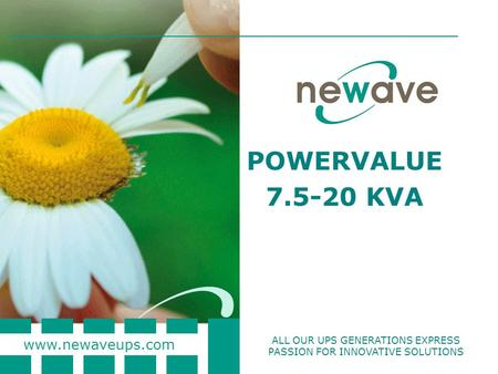 Www.newaveups.com ALL OUR UPS GENERATIONS EXPRESS PASSION FOR INNOVATIVE SOLUTIONS POWERVALUE 7.5-20 KVA.