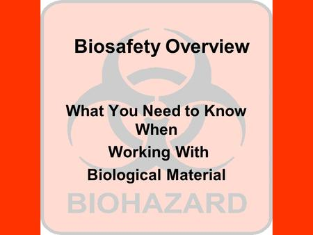 Biosafety Overview What You Need to Know When Working With Biological Material.