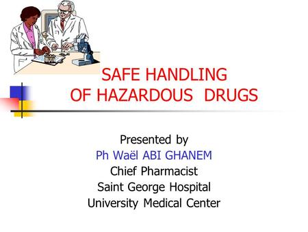 SAFE HANDLING OF HAZARDOUS DRUGS Presented by Ph Waël ABI GHANEM Chief Pharmacist Saint George Hospital University Medical Center.