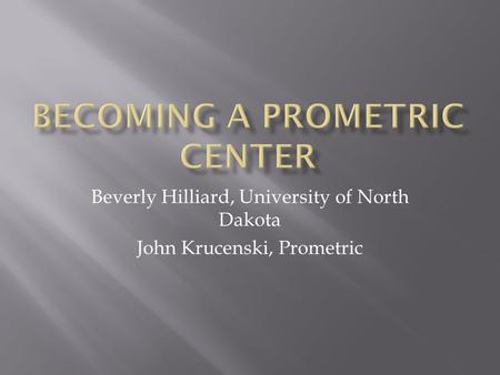 Beverly Hilliard, University of North Dakota John Krucenski, Prometric.