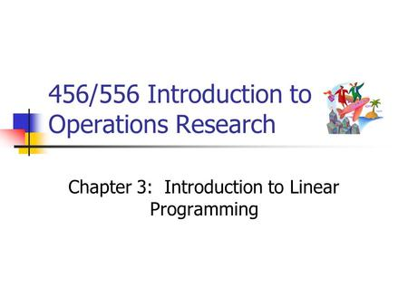 456/556 Introduction to Operations Research Chapter 3: Introduction to Linear Programming.