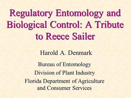 Regulatory Entomology and Biological Control: A Tribute to Reece Sailer Harold A. Denmark Bureau of Entomology Division of Plant Industry Florida Department.