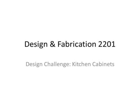 Design & Fabrication 2201 Design Challenge: Kitchen Cabinets.