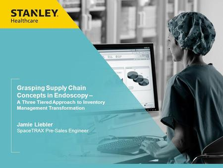 Grasping Supply Chain Concepts in Endoscopy – A Three Tiered Approach to Inventory Management Transformation Jamie Liebler SpaceTRAX Pre-Sales Engineer.