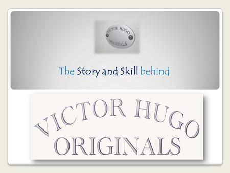 The Story and Skill behind. The Story and Skill behind the name In this world of mass production, Victor Hugo Originals stands out from the rest because.
