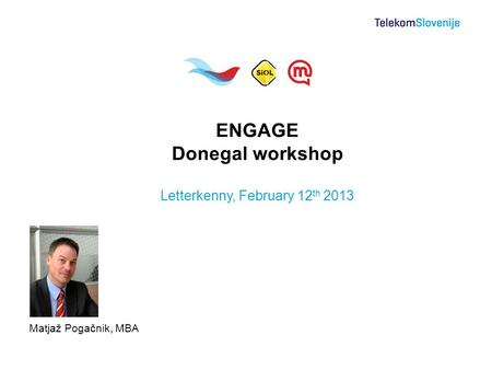Matjaž Pogačnik, MBA ENGAGE Donegal workshop Letterkenny, February 12 th 2013.