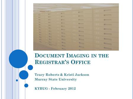 D OCUMENT I MAGING IN THE R EGISTRAR S O FFICE Tracy Roberts & Kristi Jackson Murray State University KYBUG - February 2012.