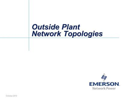 Outside Plant Network Topologies October 2013. 2 Emerson Electric Co; Proprietary Information Table of Contents Fiber to the NodeFTTN Network with Non-Hardened.