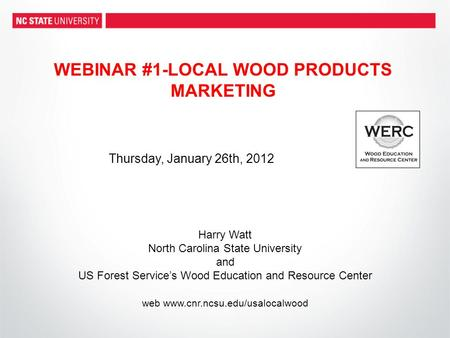 WEBINAR #1-LOCAL WOOD PRODUCTS MARKETING Harry Watt North Carolina State University and US Forest Services Wood Education and Resource Center web www.cnr.ncsu.edu/usalocalwood.