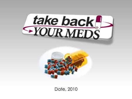 Date, 2010. Take Back Your Meds A Presentation by.