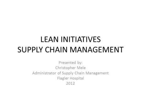 LEAN INITIATIVES SUPPLY CHAIN MANAGEMENT Presented by: Christopher Mele Administrator of Supply Chain Management Flagler Hospital 2012.