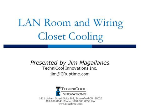 LAN Room and Wiring Closet Cooling Presented by Jim Magallanes TechniCool Innovations Inc. 1811 Upham Street Suite B-1, Broomfield CO.