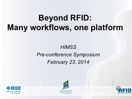 Beyond RFID: Many workflows, one platform HIMSS Pre-conference Symposium February 23, 2014.