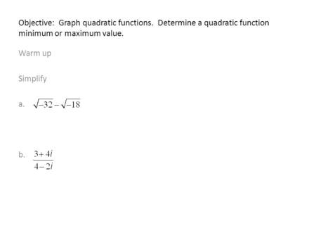 Objective: Graph quadratic functions. Determine a quadratic function minimum or maximum value. Warm up Simplify a. b.