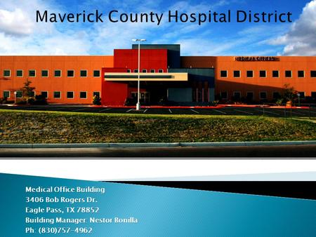 Medical Office Building 3406 Bob Rogers Dr. Eagle Pass, TX 78852 Building Manager: Nestor Bonilla Ph: (830)757-4962.
