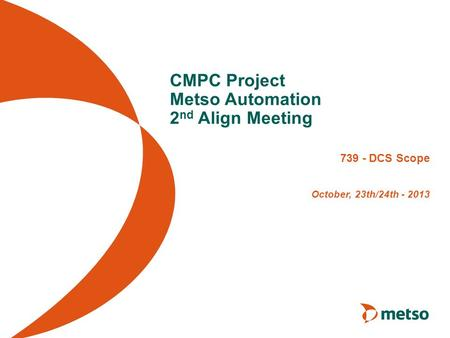CMPC Project Metso Automation 2 nd Align Meeting 739 - DCS Scope October, 23th/24th - 2013.
