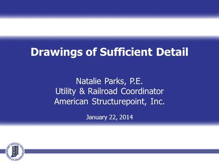 Drawings of Sufficient Detail Natalie Parks, P.E. Utility & Railroad Coordinator American Structurepoint, Inc. January 22, 2014.