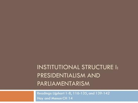 INSTITUTIONAL STRUCTURE I: PRESIDENTIALISM AND PARLIAMENTARISM Readings: Lijphart 1-8, 116-135, and 139-142 Hay and Menon CH 14.