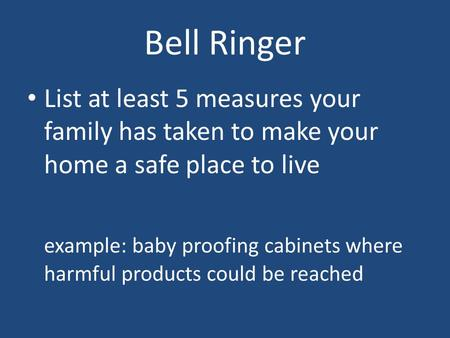 Bell Ringer List at least 5 measures your family has taken to make your home a safe place to live example: baby proofing cabinets where harmful products.