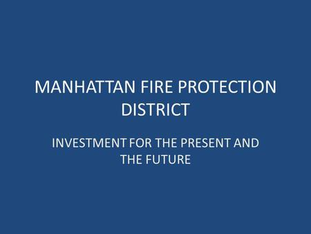 MANHATTAN FIRE PROTECTION DISTRICT INVESTMENT FOR THE PRESENT AND THE FUTURE.