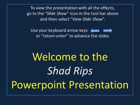 Welcome to the Shad Rips Powerpoint Presentation To view the presentation with all the effects, go to the Slide Show Icon in the tool bar above and then.