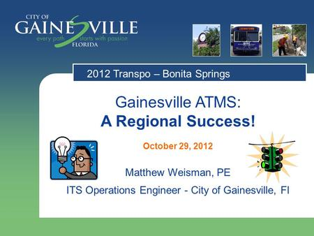 Gainesville ATMS: A Regional Success! October 29, 2012 Matthew Weisman, PE ITS Operations Engineer - City of Gainesville, Fl 2012 Transpo – Bonita Springs.