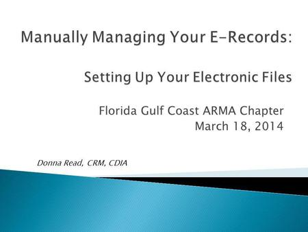 Florida Gulf Coast ARMA Chapter March 18, 2014 Donna Read, CRM, CDIA.
