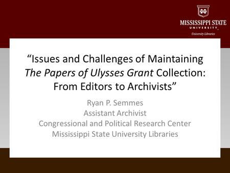 Ryan P. Semmes Assistant Archivist Congressional and Political Research Center Mississippi State University Libraries Issues and Challenges of Maintaining.